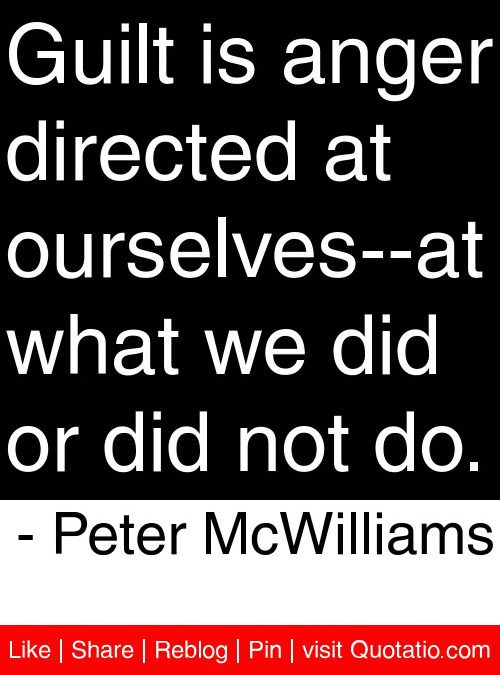 Guilt is anger directed at ourselves--at what we did or did not do. - Peter McWilliams #quotes #quotations