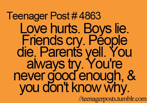 love hurts. boys lie. friends cry. people die. parents yell. you always try. you're never good enough and you don't know why