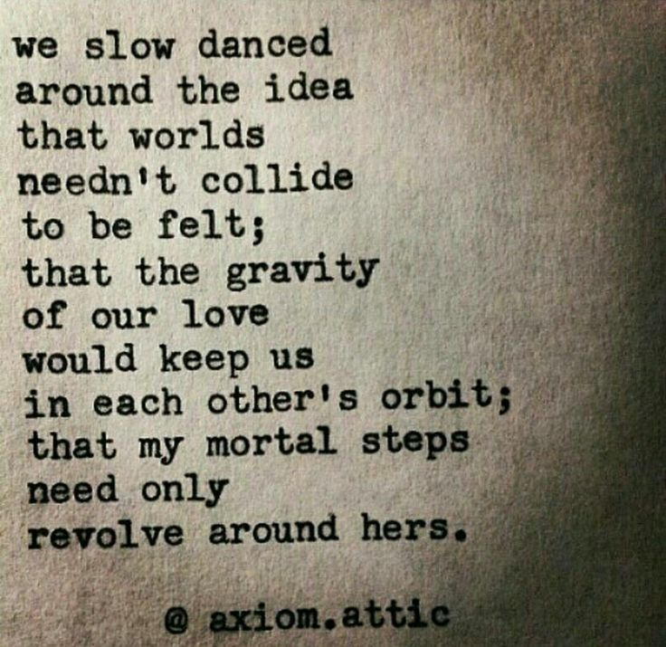 We slow dance around the idea that words needn't collide to be felt; that the gravity of our love would keep us in each other's orbit; that my mortal steps need only revolve around here...