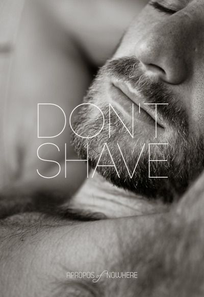 "Don't shave, we like it that way... cuz it's something we can feel ""man"" with. Opposite attraction.  #man #guy"