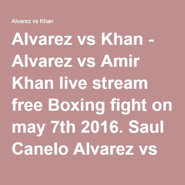 Alvarez vs Khan - Alvarez vs Amir Khan live stream free Boxing fight on may 7th 2016. Saul Canelo Alvarez vs Amir Khan fight time, TV coverage, TV channel and watch Saul alvarez vs Khan live online free streaming TV info.