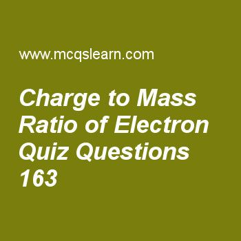 Learn quiz on charge to mass ratio of electron, chemistry quiz 163 to practice. Free chemistry MCQs questions and answers to learn charge to mass ratio of electron MCQs with answers. Practice MCQs to test knowledge on charge to mass ratio of electron, molar volume, bond formation, states of matter, plasma state worksheets.  Free charge to mass ratio of electron worksheet has multiple choice quiz questions as charge on oil droplets can be changed by change of, answer key with choices as...