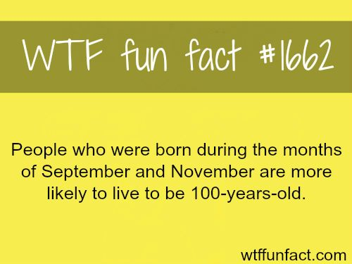 People born in September and November live longer - WTF fun facts <<< Woohoo! September birthday!!