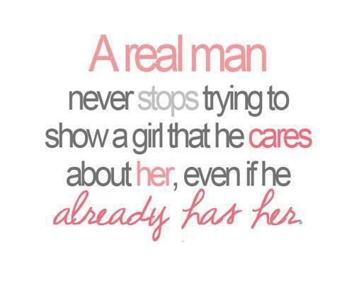 Truth. A real man never stops trying to show a girl that he cares about her, even if he already has her.
