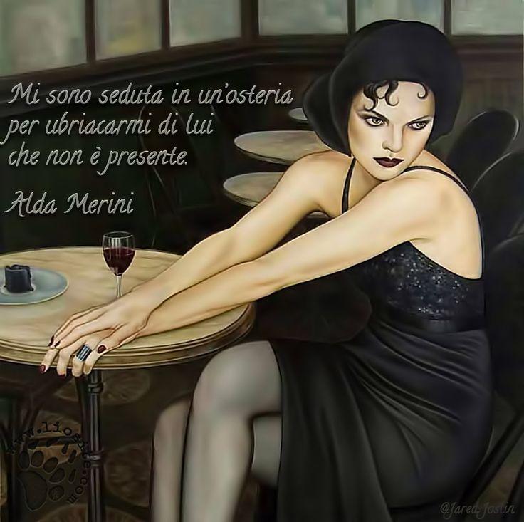 648. Mi sono seduta in un'osteria per ubriacarmi di lui che non è presente. Alda Merini