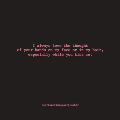 mmm, just use your hands when you kiss me. ALWAYS! <3
