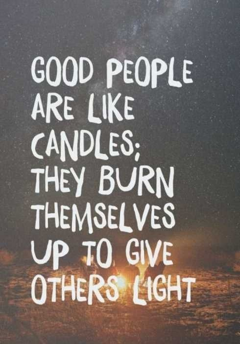 """Good people are like candles: They burn themselves up to give other light.""... soo very true... and I've just about burned all of myself up now... and look, nobody to be found..."