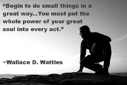 """Begin to do small things in a great way...You must put the whole power of your great soul into every act.""  ~Wallace D. Wattles"