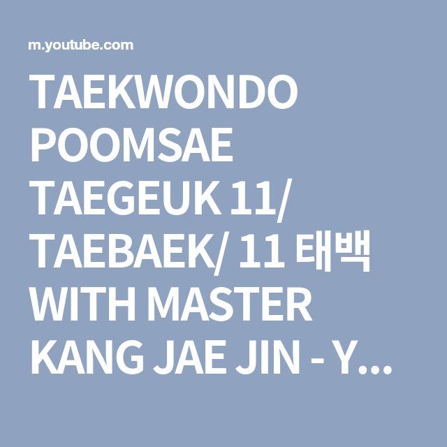 TAEKWONDO POOMSAE TAEGEUK 11/ TAEBAEK/ 11 태백 WITH MASTER KANG JAE JIN - YouTube