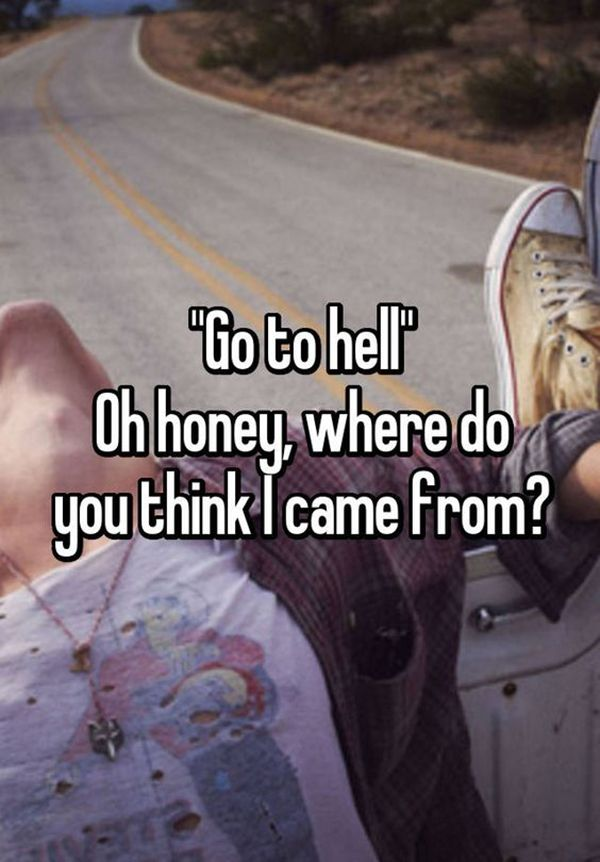 "That's why I love warm weather so much. | ""'Go to Hell.' Oh honey, where do you think I came from?"" -Unknown"