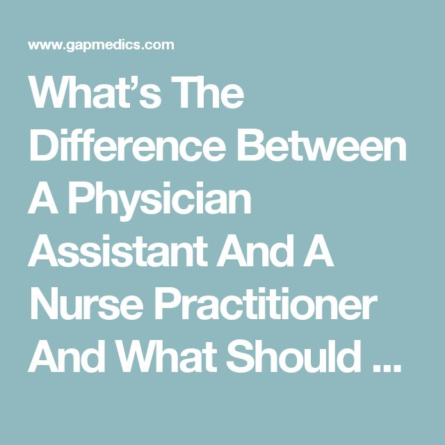 What's The Difference Between A Physician Assistant And A Nurse Practitioner And What Should You Choose?