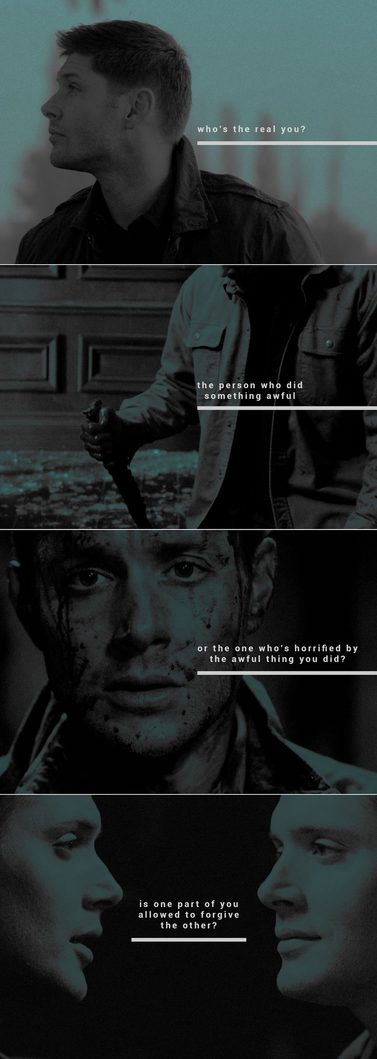 Dean Winchester: Who's the real you? The person who did something awful or the one who's terrified by awful thing you did? Is one part of you allowed to forgive the other? — Rebecca Stead.