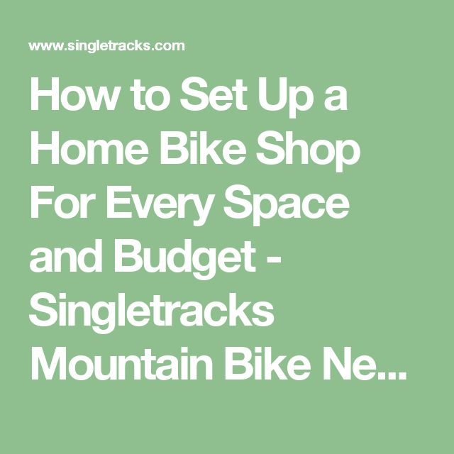 How to Set Up a Home Bike Shop For Every Space and Budget - Singletracks Mountain Bike News