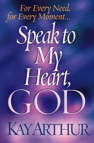 Speak to My Heart, God : For Every Need, for Every Moment by Kay Arthur...