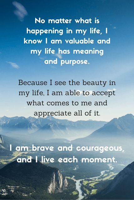 Affirmation - No matter what is happening in my life, I know I am valuable and my life has meaning and purpose