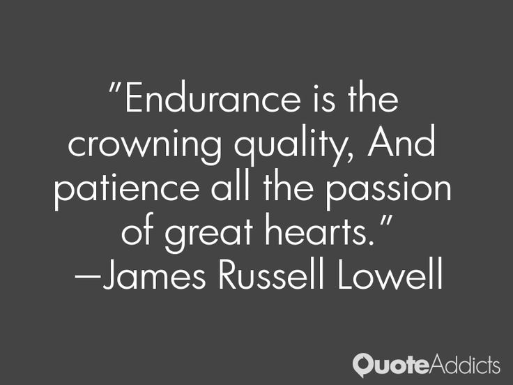 """""""Endurance is the crowning quality, And patience all the passion of great hearts."""" — James Russell Lowell"""