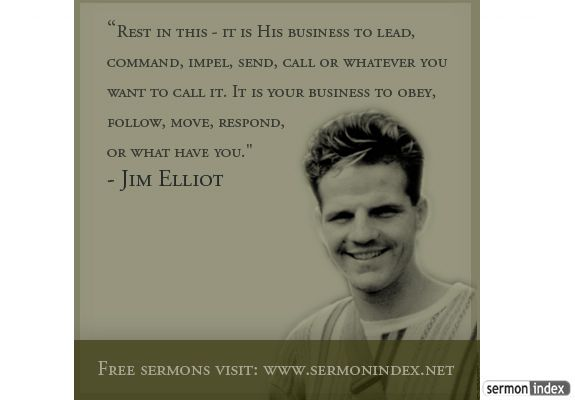 """""""Rest in this - it is His business to lead, command, impel, send, call or whatever you want to call it. It is your business to obey, follow, move, respond, or what have you."""" - Jim Elliot"""