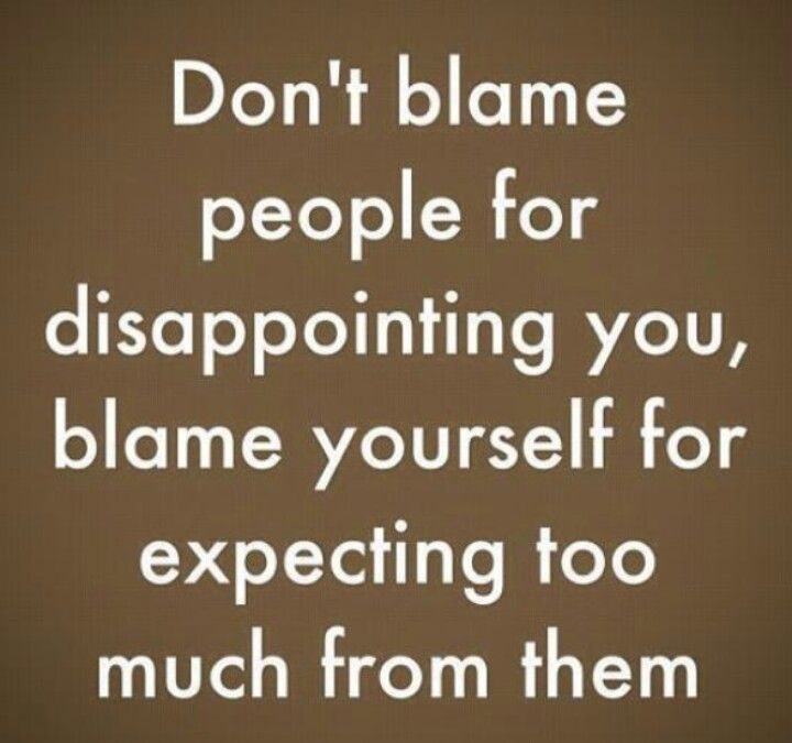 That's my problem. My expectations of people are so high that inevitably they always let me down...