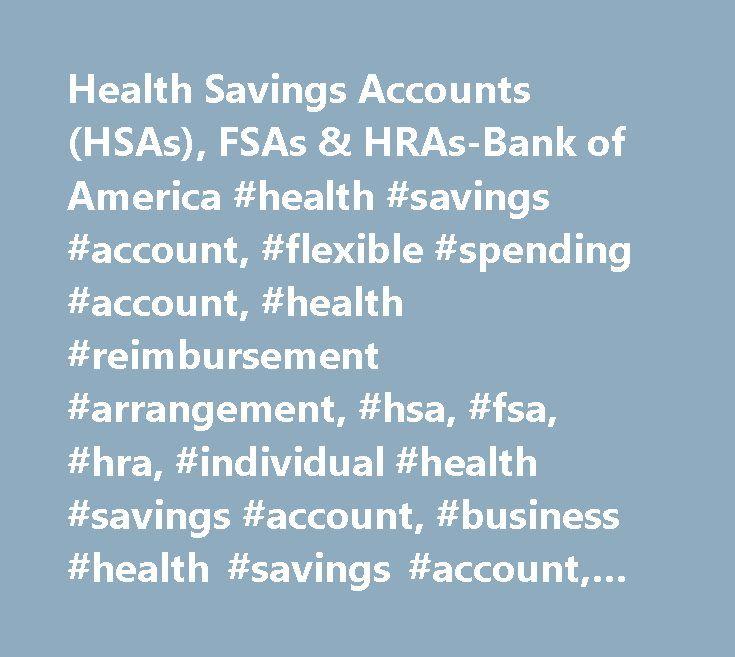 Health Savings Accounts (HSAs), FSAs & HRAs-Bank of America #health #savings #account, #flexible #spending #account, #health #reimbursement #arrangement, #hsa, #fsa, #hra, #individual #health #savings #account, #business #health #savings #account, #business #hsa, #individual #hsa http://wyoming.remmont.com/health-savings-accounts-hsas-fsas-hras-bank-of-america-health-savings-account-flexible-spending-account-health-reimbursement-arrangement-hsa-fsa-hra-individual-health-savings/  # Health…