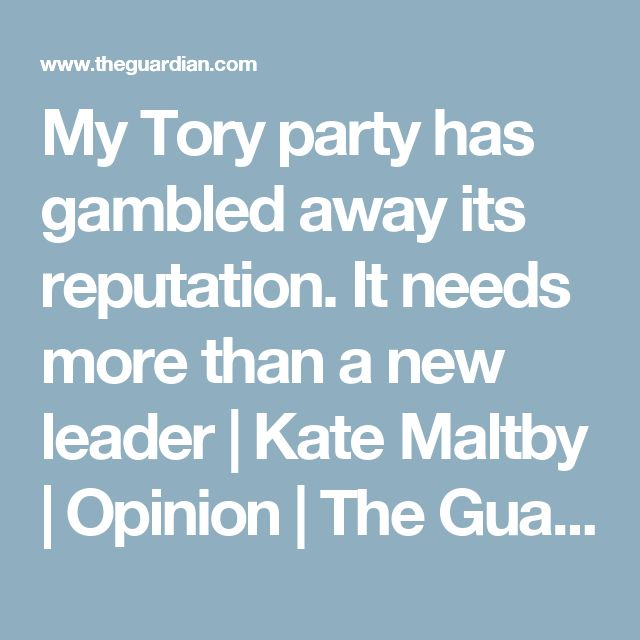 My Tory party has gambled away its reputation. It needs more than a new leader | Kate Maltby | Opinion | The Guardian