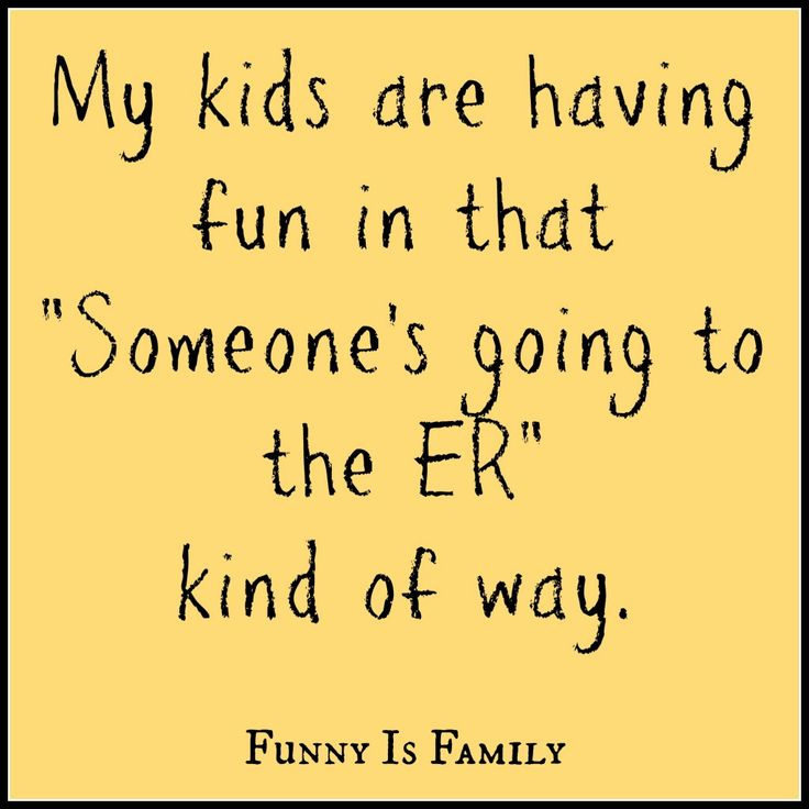 "My kids are having fun in that ""Someone's going to the ER"" kind of way. (Thinking of my Stooges!)"