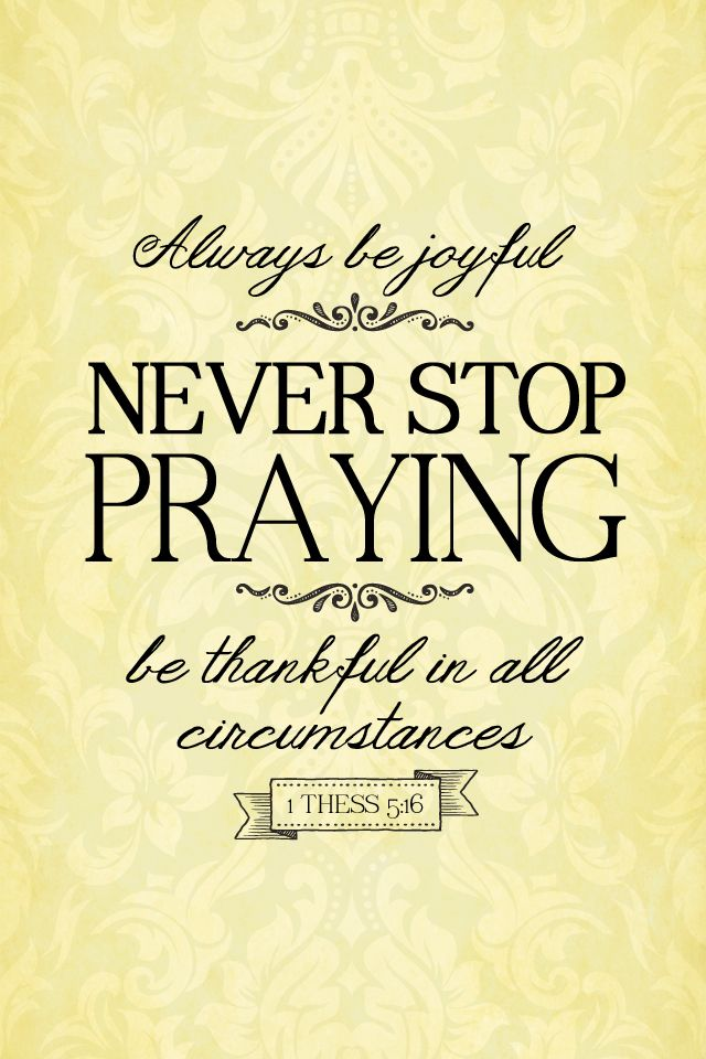 1 Thessalonians 5:16 - Always be joyful, never stop praying. be thankful to all circumstances. #Christian #quote