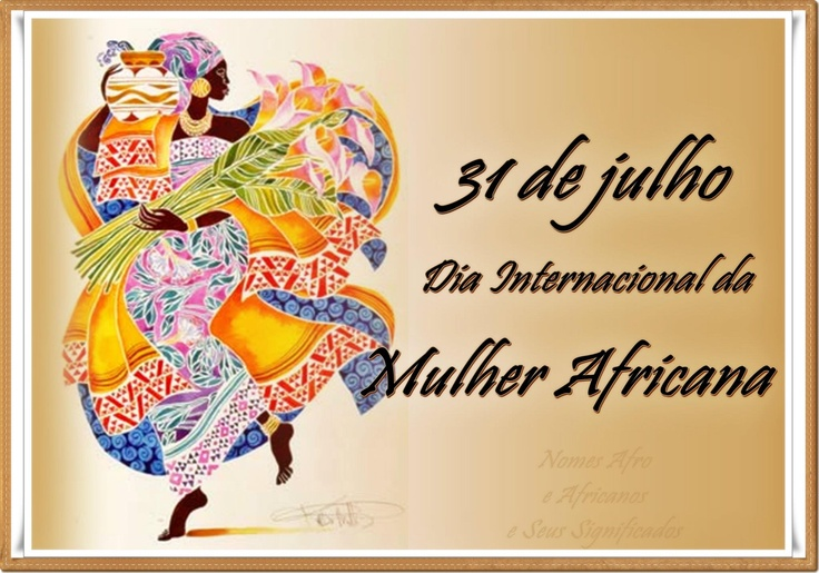 31 DE JULHO, DIA INTERNACIONAL DA MULHER AFRICANA  (JULY 31, THE INTERNATIONAL DAY OF THE AFRICAN WOMAN)