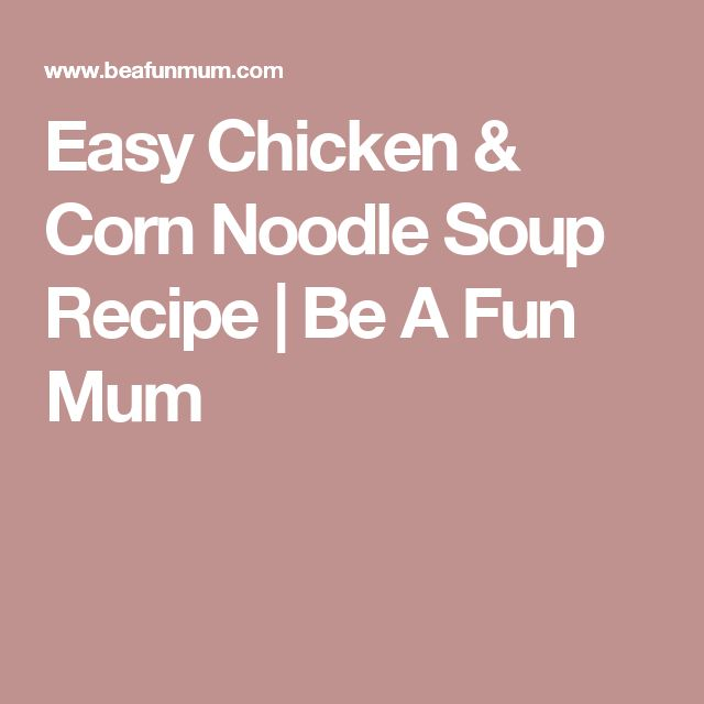 Easy Chicken & Corn Noodle Soup Recipe | Be A Fun Mum