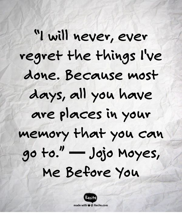 """I will never, ever regret the things I've done. Because most days, all you have are places in your memory that you can go to. - """"Me Before You"""" by Jojo Moyes"""