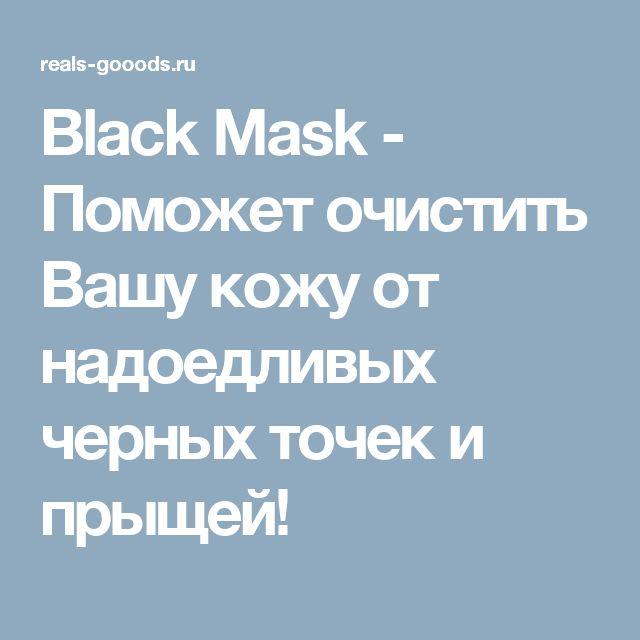 Black Mask - Поможет очистить Вашу кожу от надоедливых черных точек и прыщей!