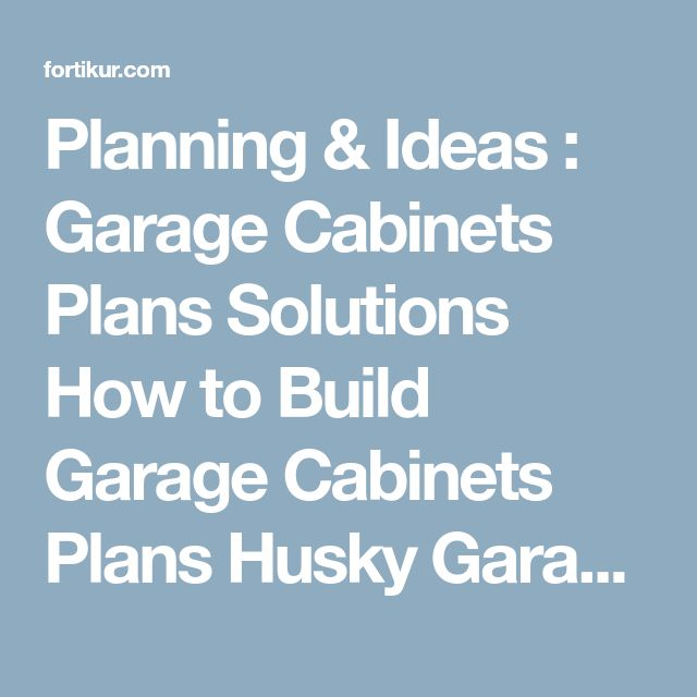 Planning & Ideas : Garage Cabinets Plans Solutions How to Build Garage Cabinets Plans Husky Garage Cabinets' Metal Garage Storage Cabinets' Cheap Garage Cabinets along with Planning & Ideass