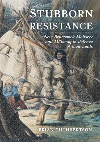 Brian Cuthbertson. Stubborn Resistance: New Brunswick Maliseet and Mi'kmaq in defence of their lands (Halifax: Nimbus Publishing, 2015). By Thomas Peace Brian Cuthbertson's Stubborn Resistance pres…