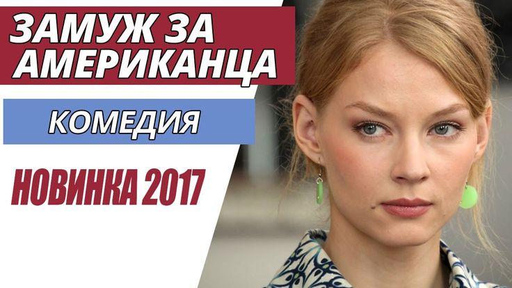 """ОТЛИЧНАЯ КОМЕДИЯ! НОВИНКА 2017 - """"Замуж за американца"""" Русские фильмы 20..."""
