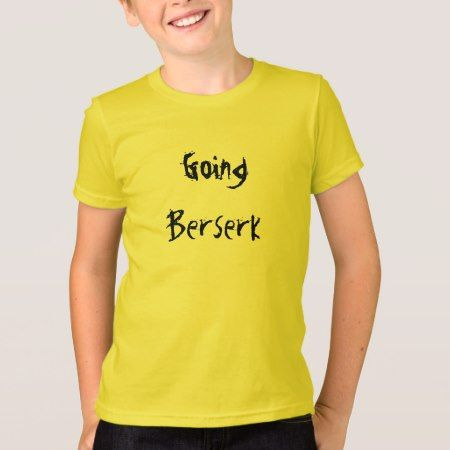 Going Berserk T-Shirt - click/tap to personalize and buy