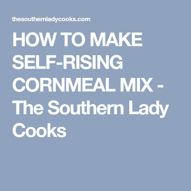 HOW TO MAKE SELF-RISING CORNMEAL MIX - The Southern Lady Cooks
