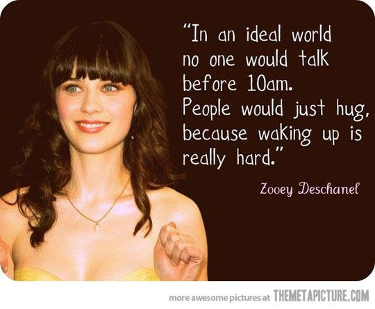 lol yes!!!!!: Words Of Wisdom, Girls Crushes, Mornings Personalized, Quote, So True, New Girls, Zooey Deschanel, Zooeydeschanel, True Stories