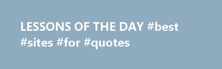 LESSONS OF THE DAY #best #sites #for #quotes http://quote.remmont.com/lessons-of-the-day-best-sites-for-quotes/  LESSONS OF THE DAY 1. There is a big difference between having a good time, and having time to be good. 2. A credit card adds to your credit; but adds even more to your creditors. 3. A truth told with bad intent, beats all the lies you can invent. 4. Friendship is a living […]
