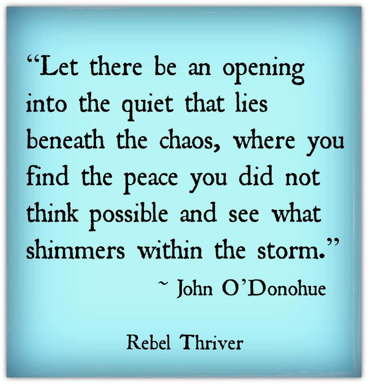Let there be an opening into the quiet that lies beneath the chaos, where you find the peace you did not think possible and see what shimmer within the storm. - John O'Donohue  Sending thanks to Rebel Thriver for this! <3