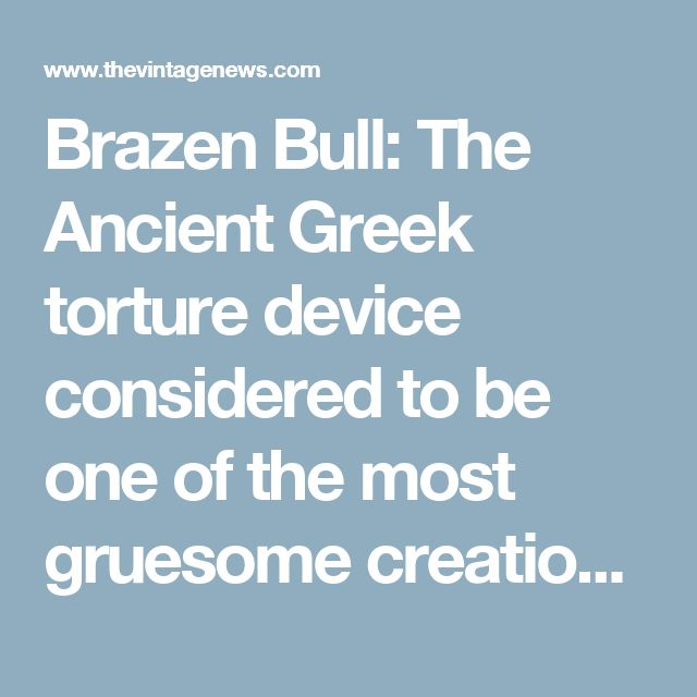 Brazen Bull: The Ancient Greek torture device considered to be one of the most gruesome creations of all time