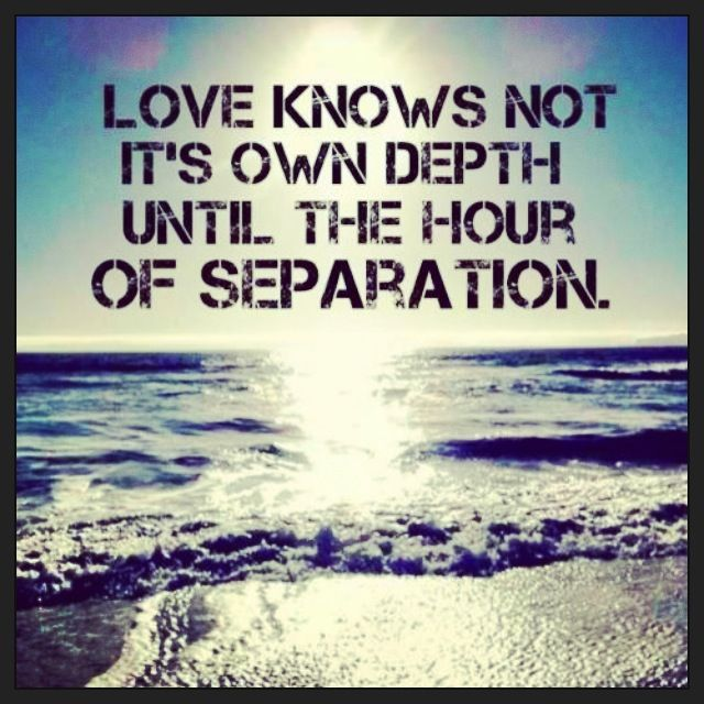 Love knows not it's own depth until the hour of separation. military, navy love quote. deployment, milso