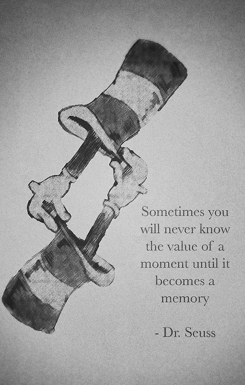 Sometimes you never know the value of a moment until it becomes a memory. -Dr. Seuss