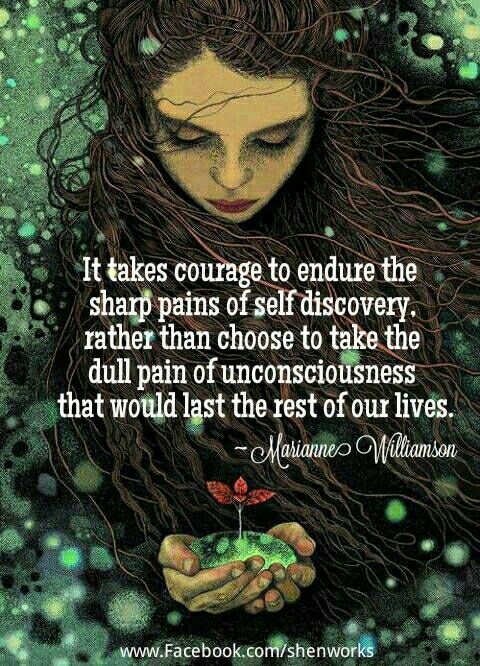"""It takes courage to endure the sharp pains of self discovery, rather than choose to take the dull pain of unconsciousness that would last the rest of our lives. -- Marianne Williamson"