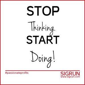 Stop Thinking. Start Doing! #passionate profits | SIGRUN www.sigrun.com