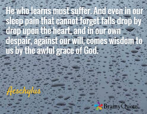 He who learns must suffer. And even in our sleep pain that cannot forget falls drop by drop upon the heart, and in our own despair, against our will, comes wisdom to us by the awful grace of God. / Aeschylus