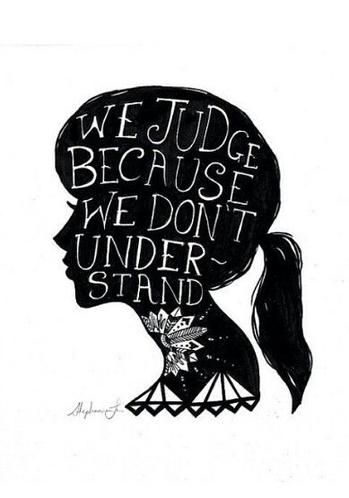 Society. Don't judge. Everyone has a back story. We judge because we don't understand.