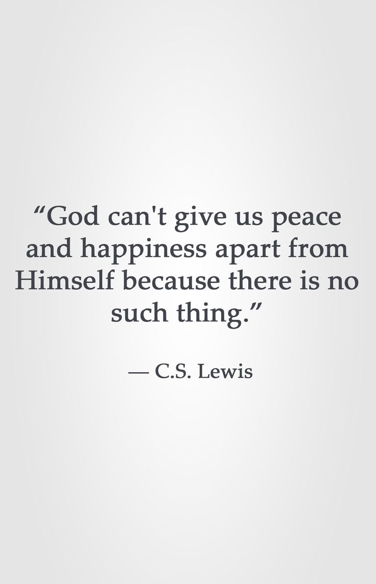"""""""God can't give us peace and happiness apart from Himself because there is no such thing."""" ― C.S. Lewis"""