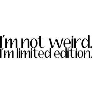 I'm not weird, i'm limited edition. Yes, that's it!