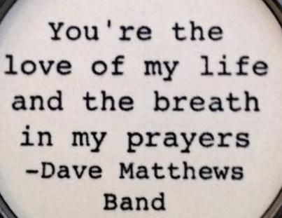 You're the love of my life and the breath in my prayers - Dave Matthews Band