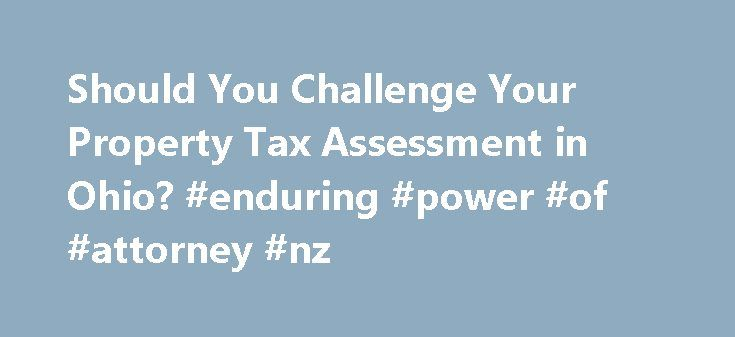 Should You Challenge Your Property Tax Assessment in Ohio? #enduring #power #of #attorney #nz http://attorney.remmont.com/should-you-challenge-your-property-tax-assessment-in-ohio-enduring-power-of-attorney-nz/  #ohio attorney directory Should You Challenge Your Property Tax Assessment in Ohio? Homeowners in Ohio must pay property tax each year to the local taxing authorities. The tax is due in two installments on dates established by your county government. Opening your tax bill can be a…