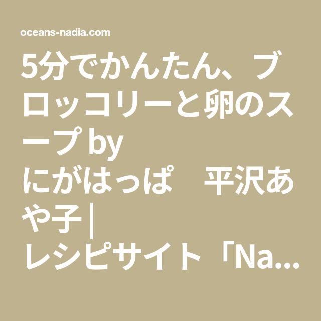 5分でかんたん、ブロッコリーと卵のスープ by にがはっぱ 平沢あや子   レシピサイト「Nadia   ナディア」プロの料理を無料で検索